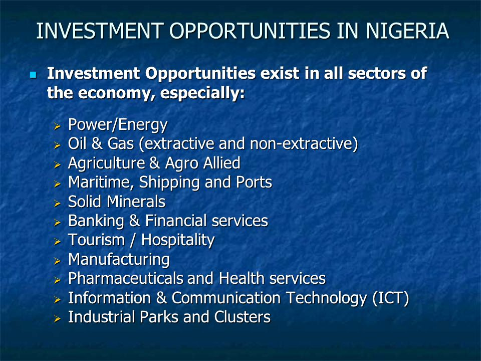 INVESTMENT OPPORTUNITIES IN NIGERIA Investment Opportunities exist in all sectors of the economy, especially: Investment Opportunities exist in all sectors of the economy, especially:  Power/Energy  Oil & Gas (extractive and non-extractive)  Agriculture & Agro Allied  Maritime, Shipping and Ports  Solid Minerals  Banking & Financial services  Tourism / Hospitality  Manufacturing  Pharmaceuticals and Health services  Information & Communication Technology (ICT)  Industrial Parks and Clusters