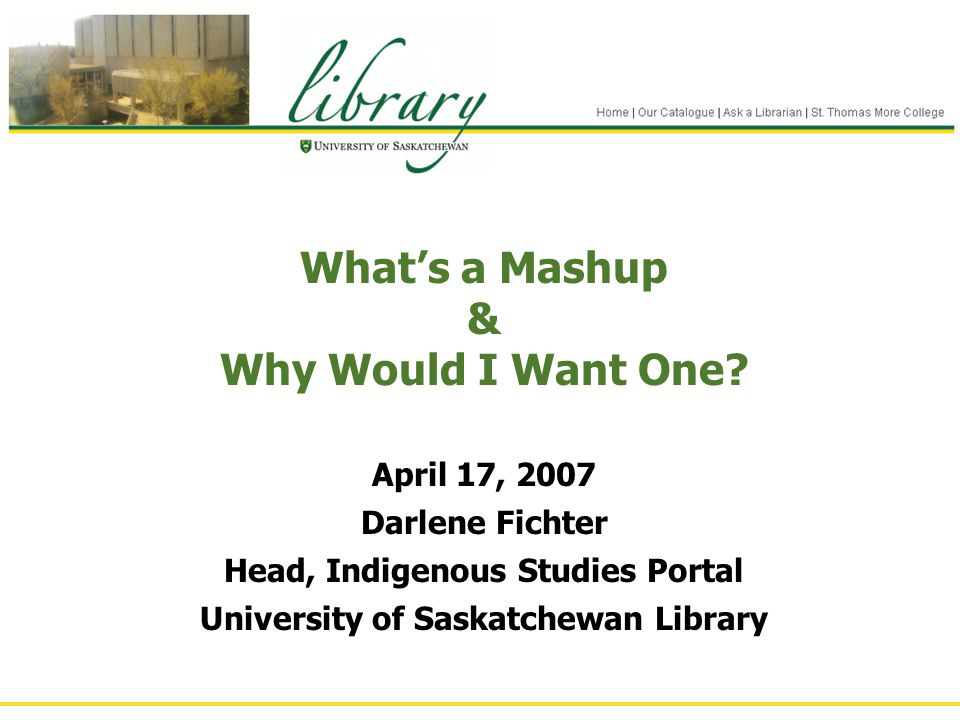 What's a Mashup & Why Would I Want One? April 17, 2007 Darlene Fichter Head, Indigenous Studies Portal University of Saskatchewan Library