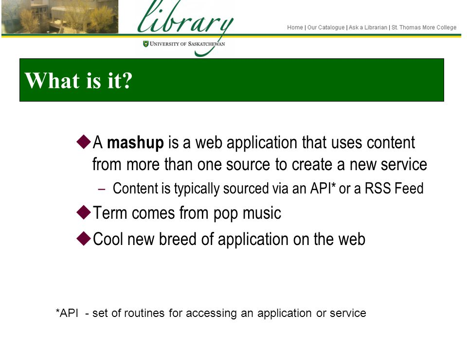 What is it?  A mashup is a web application that uses content from more than one source to create a new service –Content is typically sourced via an A