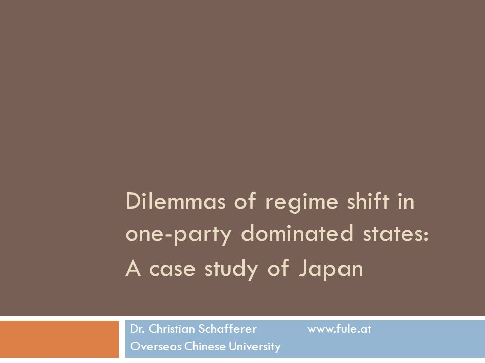 Dilemmas of regime shift in one-party dominated states: A case study of Japan Dr. Christian Schafferer www.fule.at Overseas Chinese University