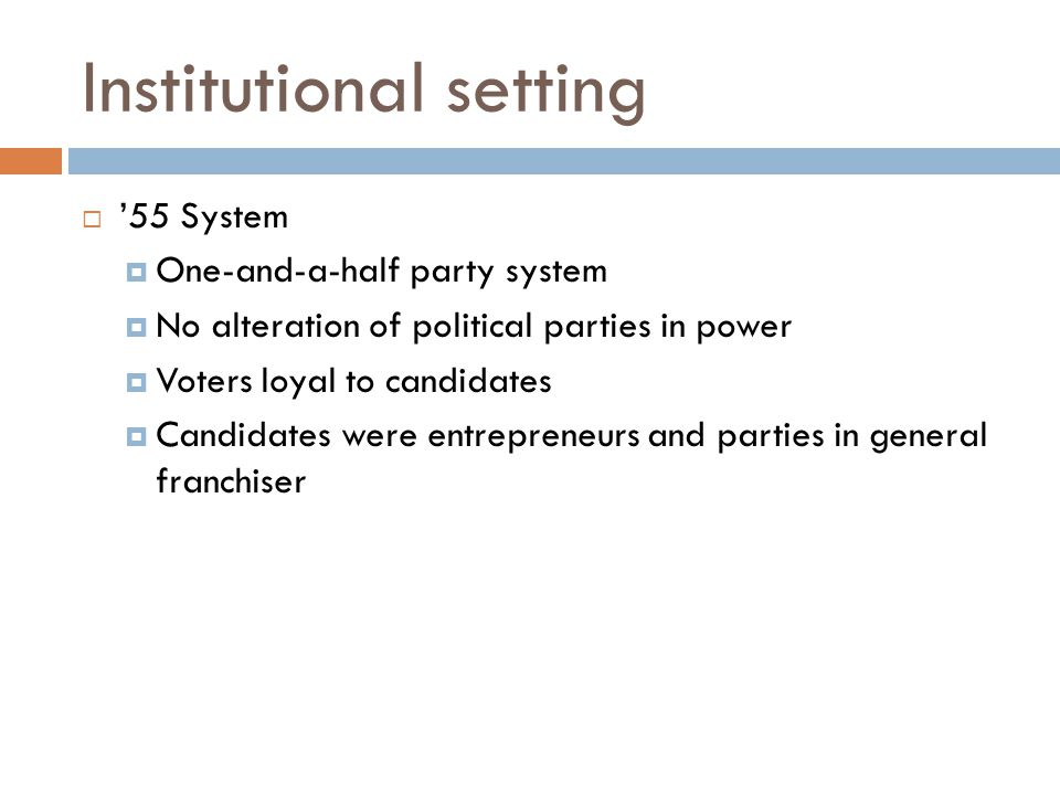 Institutional setting  '55 System  One-and-a-half party system  No alteration of political parties in power  Voters loyal to candidates  Candidat