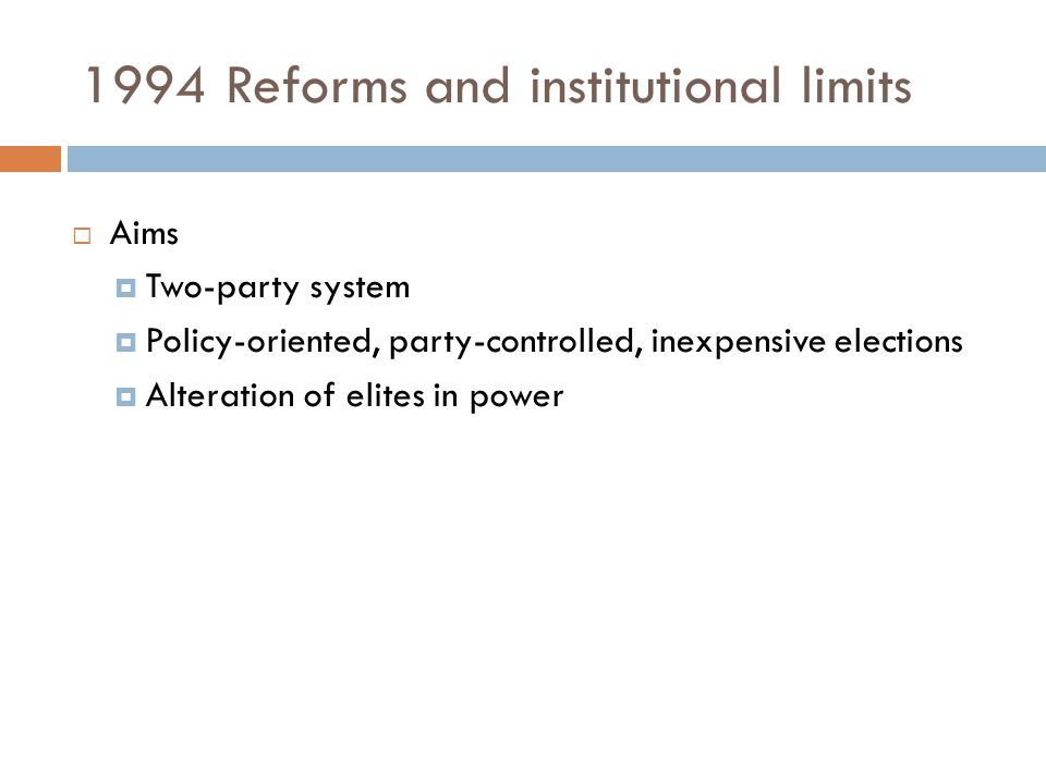 1994 Reforms and institutional limits  Aims  Two-party system  Policy-oriented, party-controlled, inexpensive elections  Alteration of elites in p