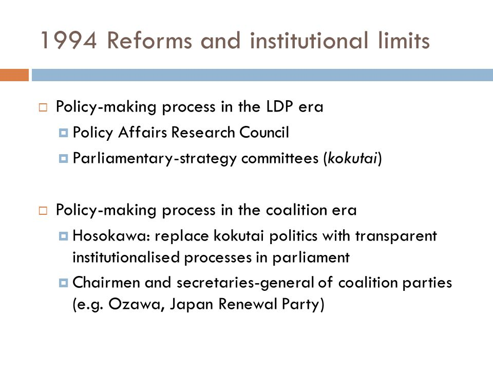 1994 Reforms and institutional limits  Policy-making process in the LDP era  Policy Affairs Research Council  Parliamentary-strategy committees (ko