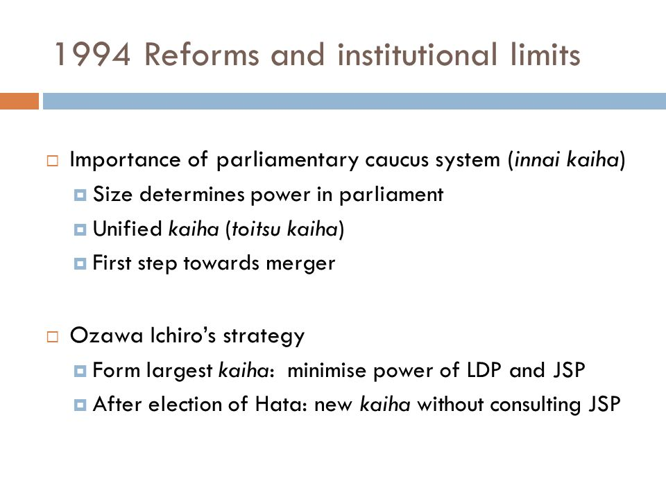 1994 Reforms and institutional limits  Importance of parliamentary caucus system (innai kaiha)  Size determines power in parliament  Unified kaiha