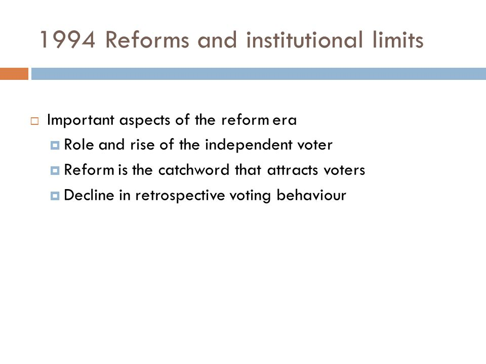 1994 Reforms and institutional limits  Important aspects of the reform era  Role and rise of the independent voter  Reform is the catchword that at