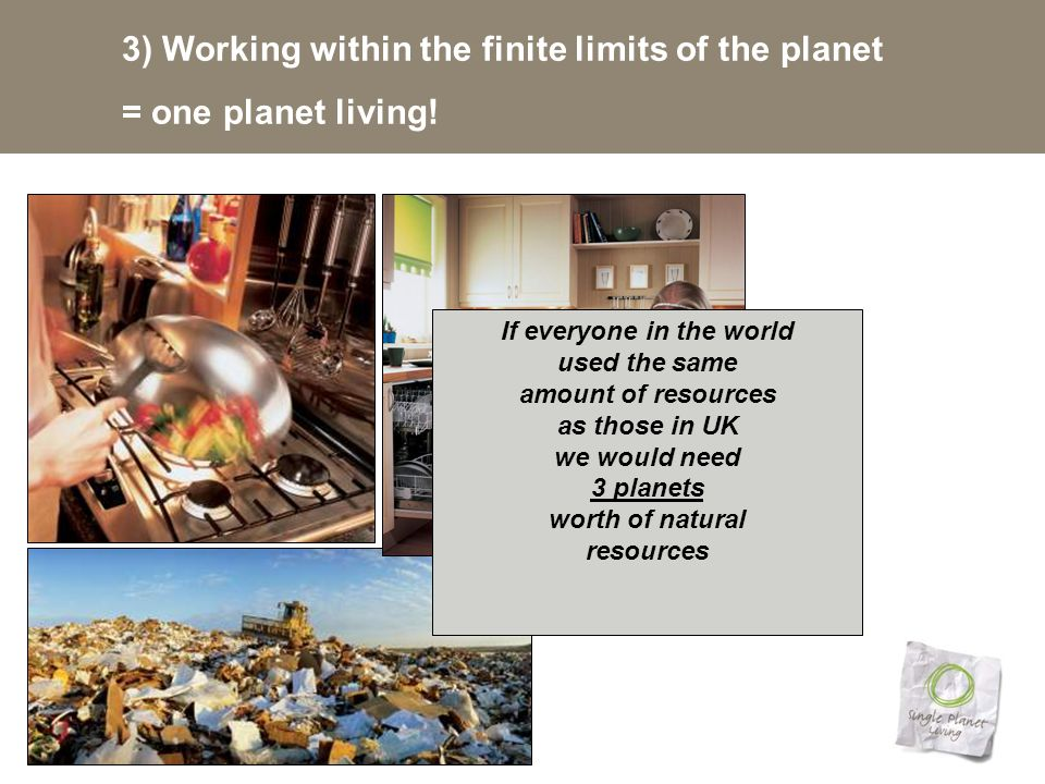 3) Working within the finite limits of the planet = one planet living.