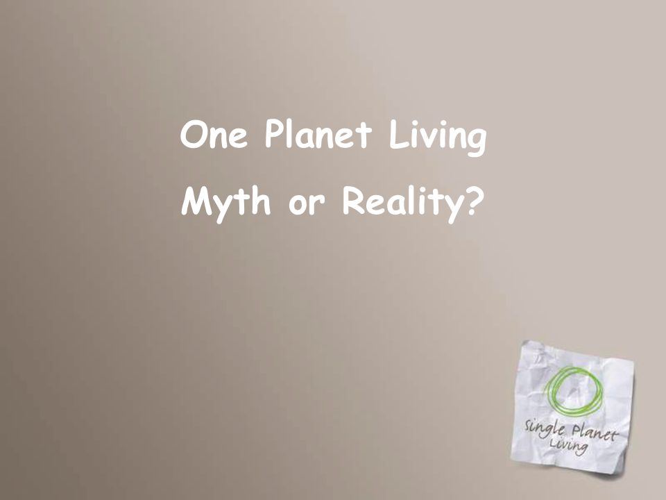 One Planet Living Myth or Reality