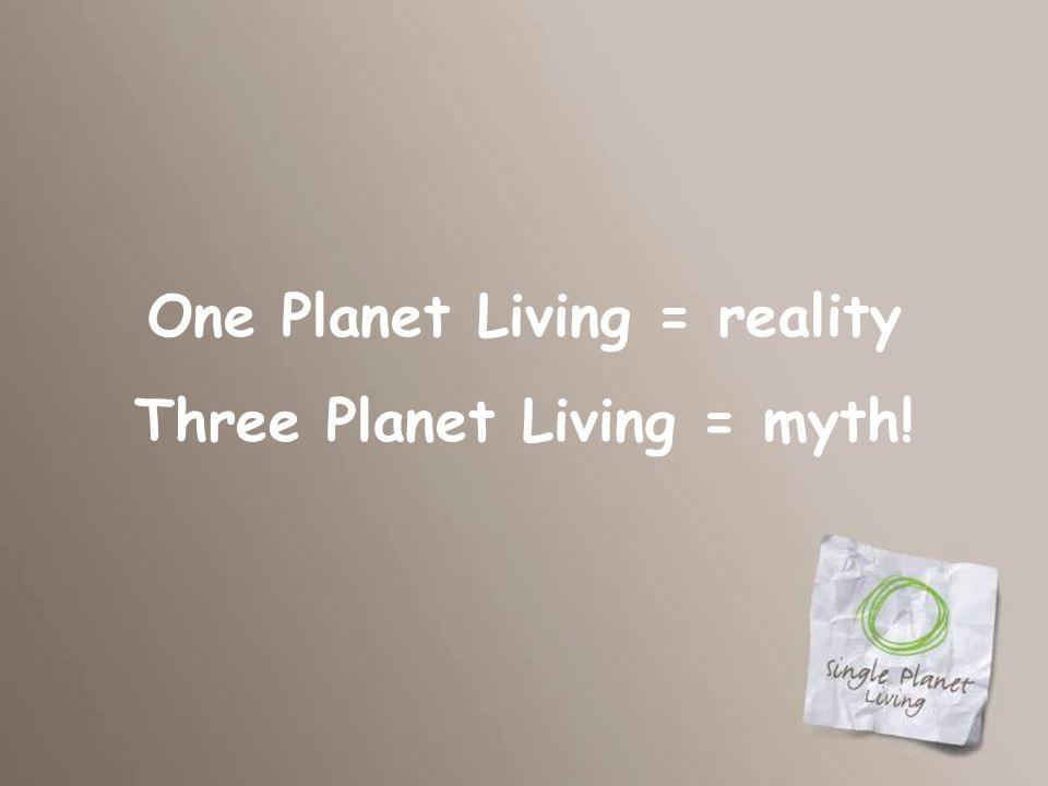 One Planet Living = reality Three Planet Living = myth!