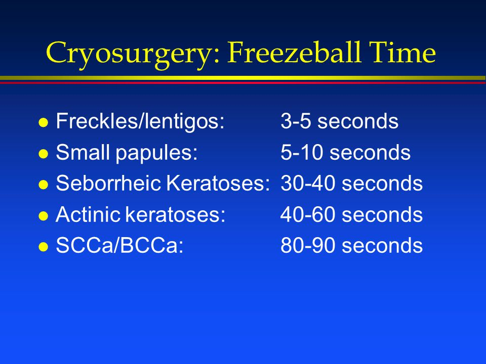 Cryosurgery: Freezeball Time l Freckles/lentigos: 3-5 seconds l Small papules: 5-10 seconds l Seborrheic Keratoses:30-40 seconds l Actinic keratoses: