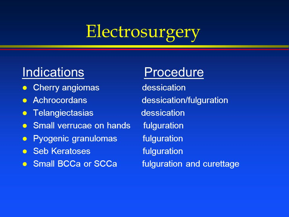Electrosurgery Indications Procedure l Cherry angiomas dessication l Achrocordans dessication/fulguration l Telangiectasias dessication l Small verruc
