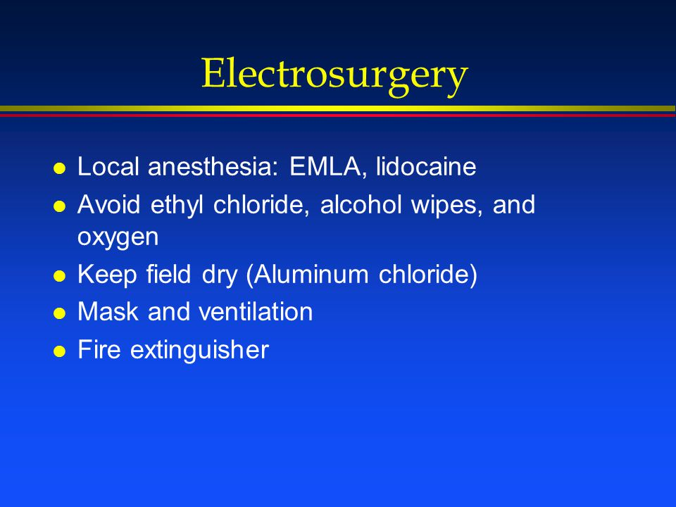 Electrosurgery l Local anesthesia: EMLA, lidocaine l Avoid ethyl chloride, alcohol wipes, and oxygen l Keep field dry (Aluminum chloride) l Mask and v