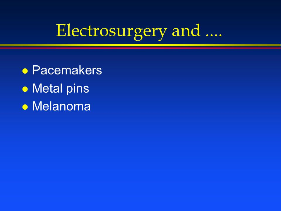 Electrosurgery and.... l Pacemakers l Metal pins l Melanoma