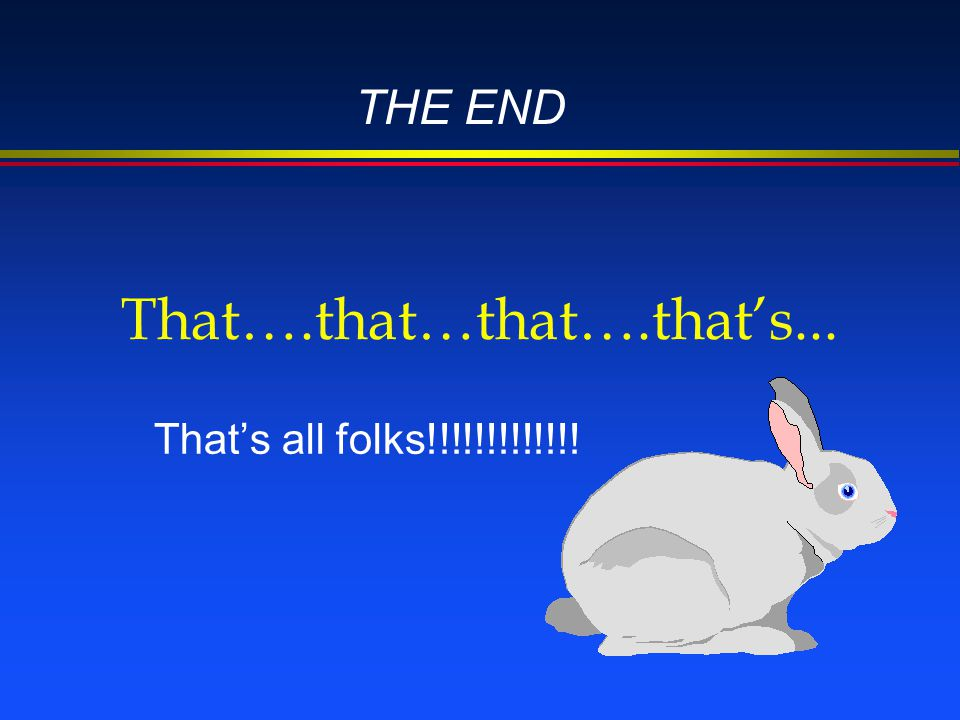That….that…that….that's... That's all folks!!!!!!!!!!!!! THE END