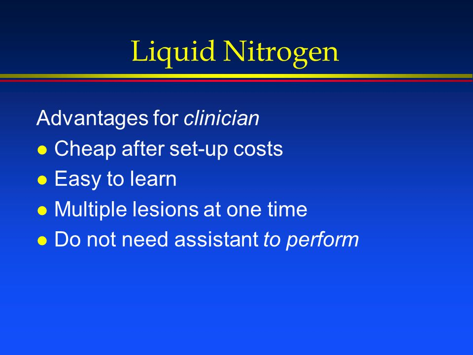Liquid Nitrogen Advantages for patient l No local anesthetic needed l Pain tolerable l No sutures l Wound care relatively easy