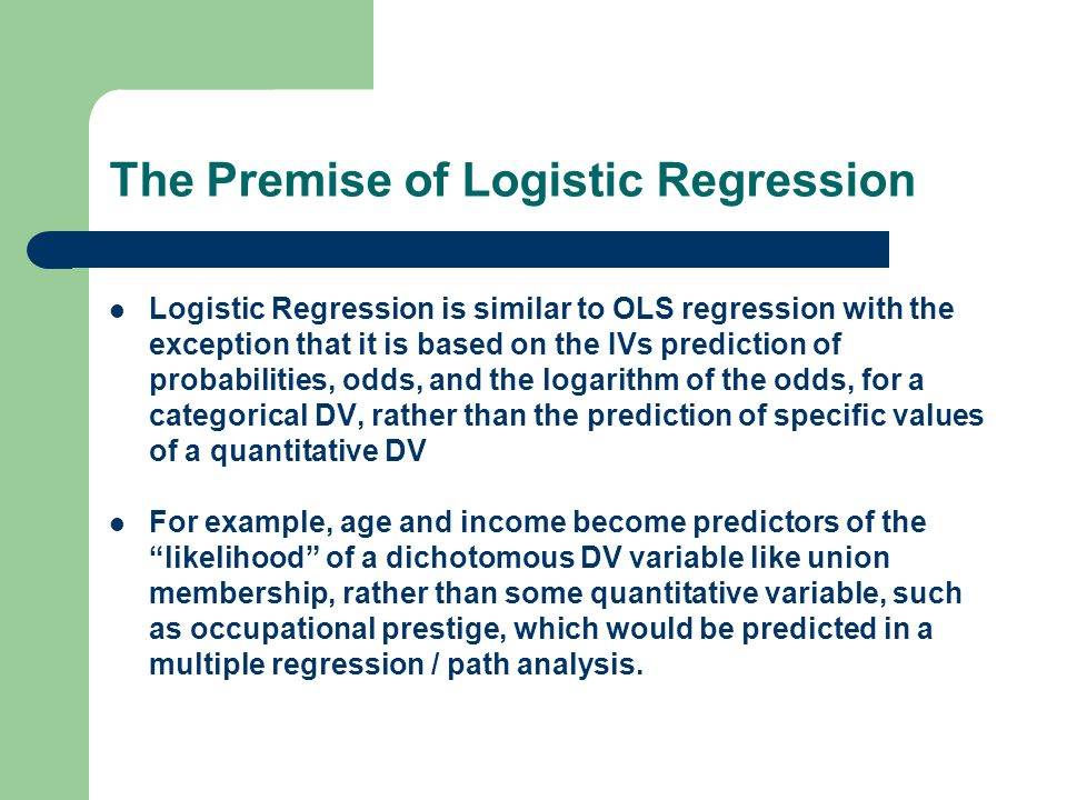 The Premise of Logistic Regression Logistic Regression is similar to OLS regression with the exception that it is based on the IVs prediction of probabilities, odds, and the logarithm of the odds, for a categorical DV, rather than the prediction of specific values of a quantitative DV For example, age and income become predictors of the likelihood of a dichotomous DV variable like union membership, rather than some quantitative variable, such as occupational prestige, which would be predicted in a multiple regression / path analysis.