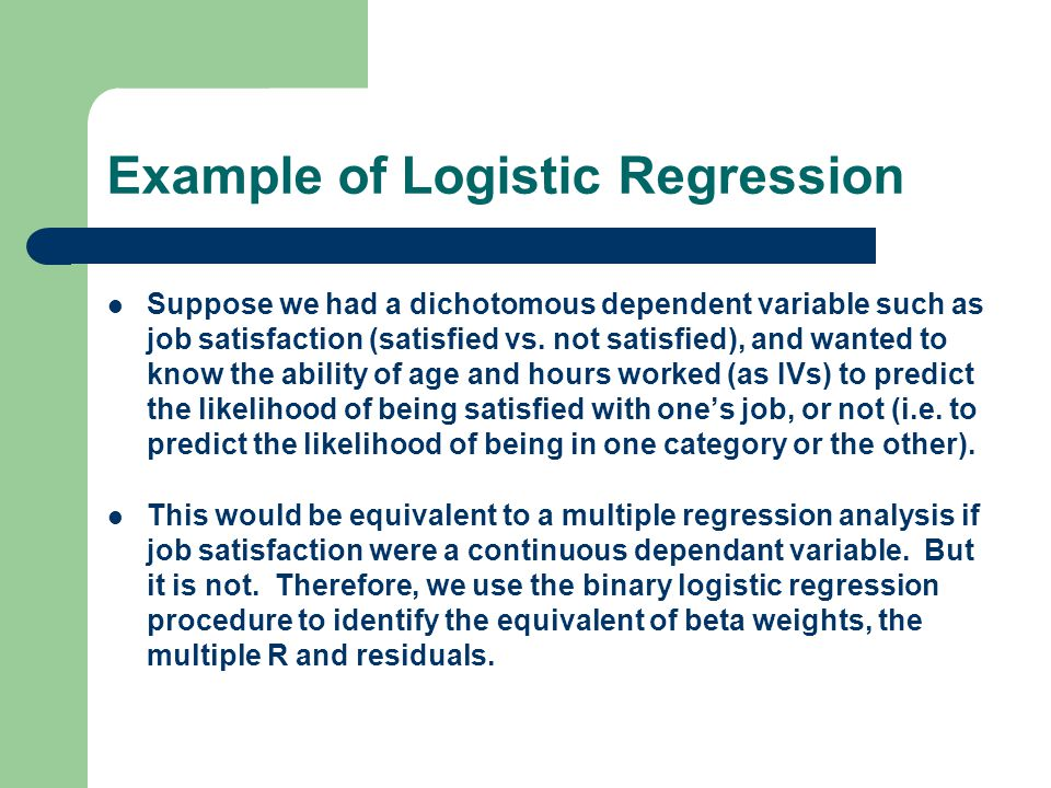 Example of Logistic Regression Suppose we had a dichotomous dependent variable such as job satisfaction (satisfied vs.