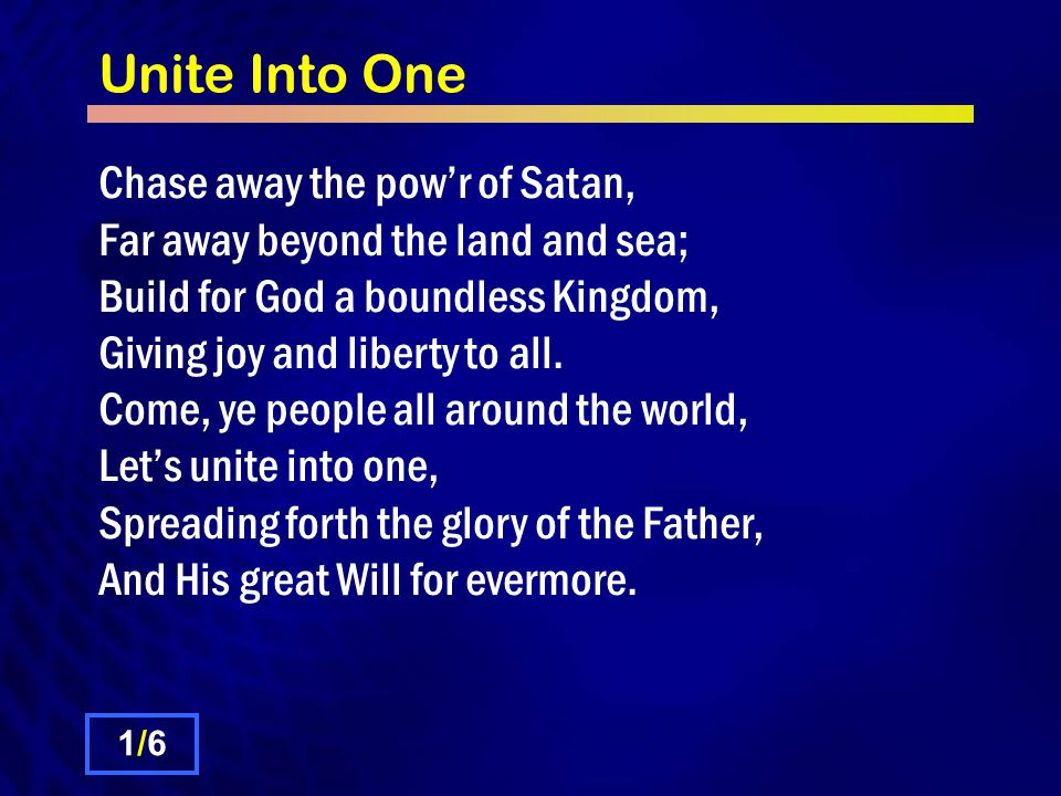 Unite Into One Chase away the pow'r of Satan, Far away beyond the land and sea; Build for God a boundless Kingdom, Giving joy and liberty to all.