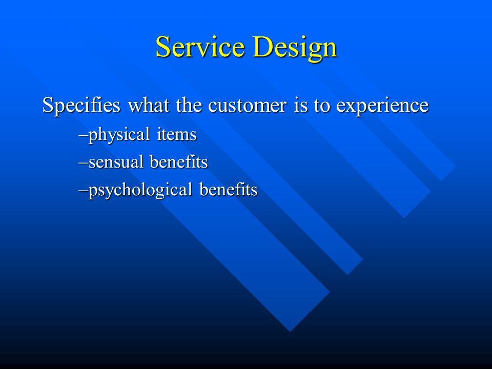 Service Design Specifies what the customer is to experience –physical items –sensual benefits –psychological benefits