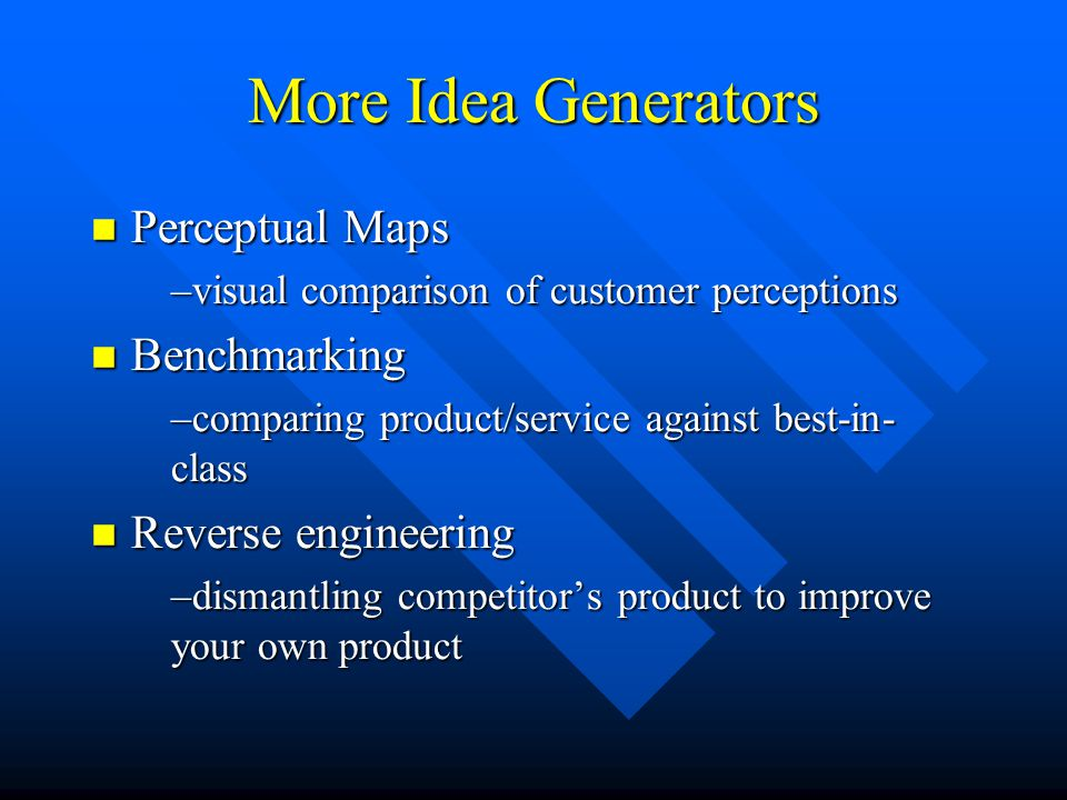 More Idea Generators Perceptual Maps Perceptual Maps –visual comparison of customer perceptions Benchmarking Benchmarking –comparing product/service against best-in- class Reverse engineering Reverse engineering –dismantling competitor's product to improve your own product