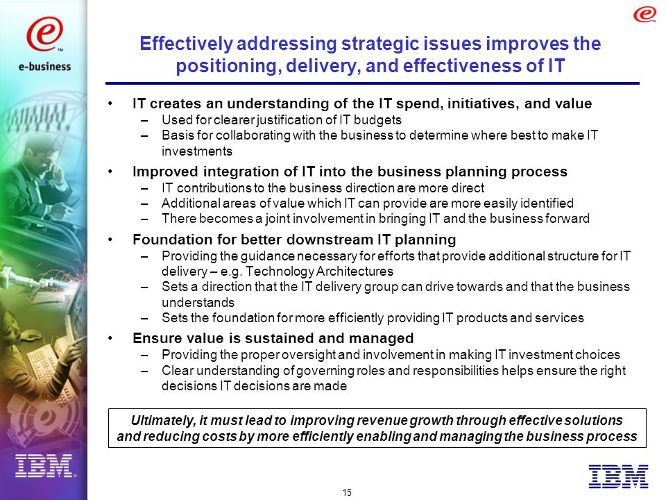 15 Effectively addressing strategic issues improves the positioning, delivery, and effectiveness of IT IT creates an understanding of the IT spend, initiatives, and value –Used for clearer justification of IT budgets –Basis for collaborating with the business to determine where best to make IT investments Improved integration of IT into the business planning process –IT contributions to the business direction are more direct –Additional areas of value which IT can provide are more easily identified –There becomes a joint involvement in bringing IT and the business forward Foundation for better downstream IT planning –Providing the guidance necessary for efforts that provide additional structure for IT delivery – e.g.