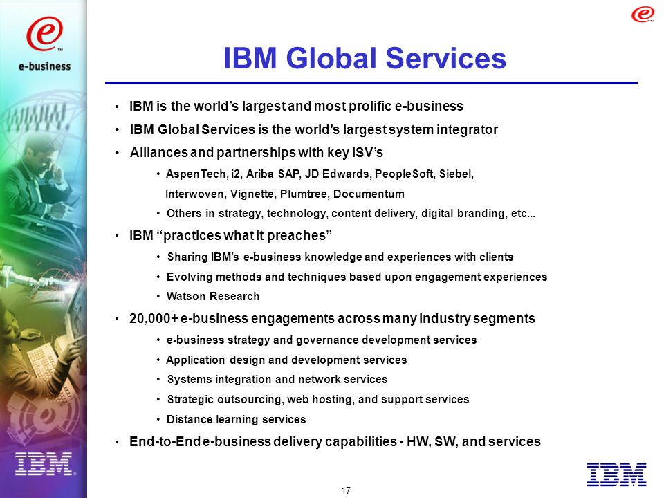 17 IBM Global Services IBM is the world's largest and most prolific e-business IBM Global Services is the world's largest system integrator Alliances and partnerships with key ISV's AspenTech, i2, Ariba SAP, JD Edwards, PeopleSoft, Siebel, Interwoven, Vignette, Plumtree, Documentum Others in strategy, technology, content delivery, digital branding, etc...