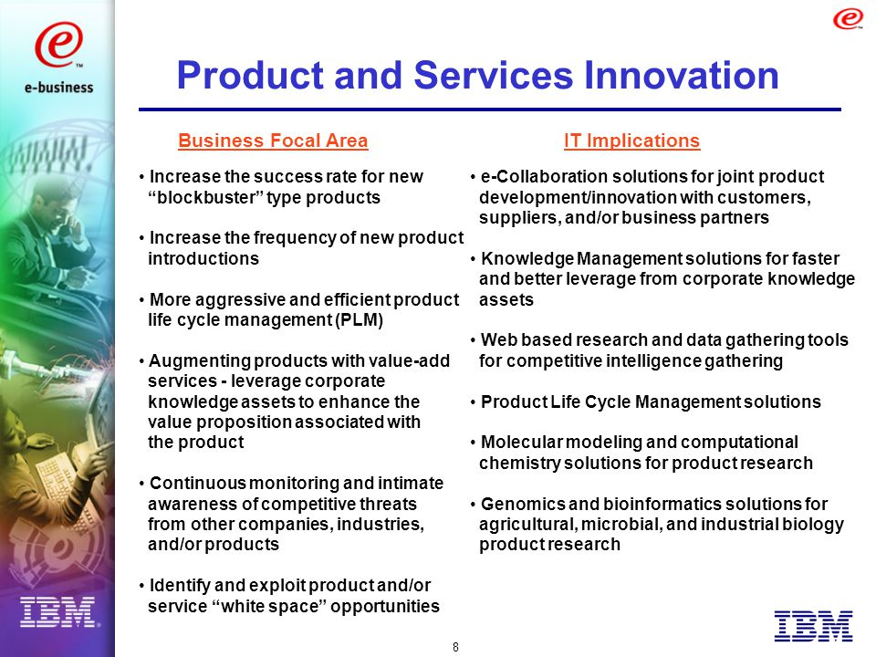 8 Product and Services Innovation Increase the success rate for new blockbuster type products Increase the frequency of new product introductions More aggressive and efficient product life cycle management (PLM) Augmenting products with value-add services - leverage corporate knowledge assets to enhance the value proposition associated with the product Continuous monitoring and intimate awareness of competitive threats from other companies, industries, and/or products Identify and exploit product and/or service white space opportunities e-Collaboration solutions for joint product development/innovation with customers, suppliers, and/or business partners Knowledge Management solutions for faster and better leverage from corporate knowledge assets Web based research and data gathering tools for competitive intelligence gathering Product Life Cycle Management solutions Molecular modeling and computational chemistry solutions for product research Genomics and bioinformatics solutions for agricultural, microbial, and industrial biology product research Business Focal AreaIT Implications