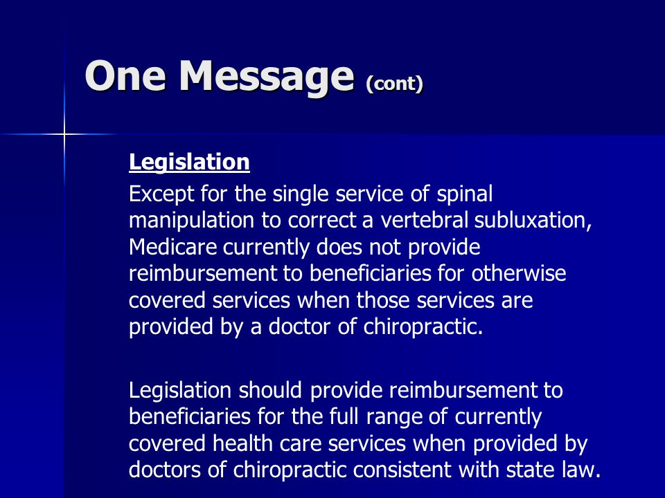 One Message (cont) Legislation Except for the single service of spinal manipulation to correct a vertebral subluxation, Medicare currently does not pr