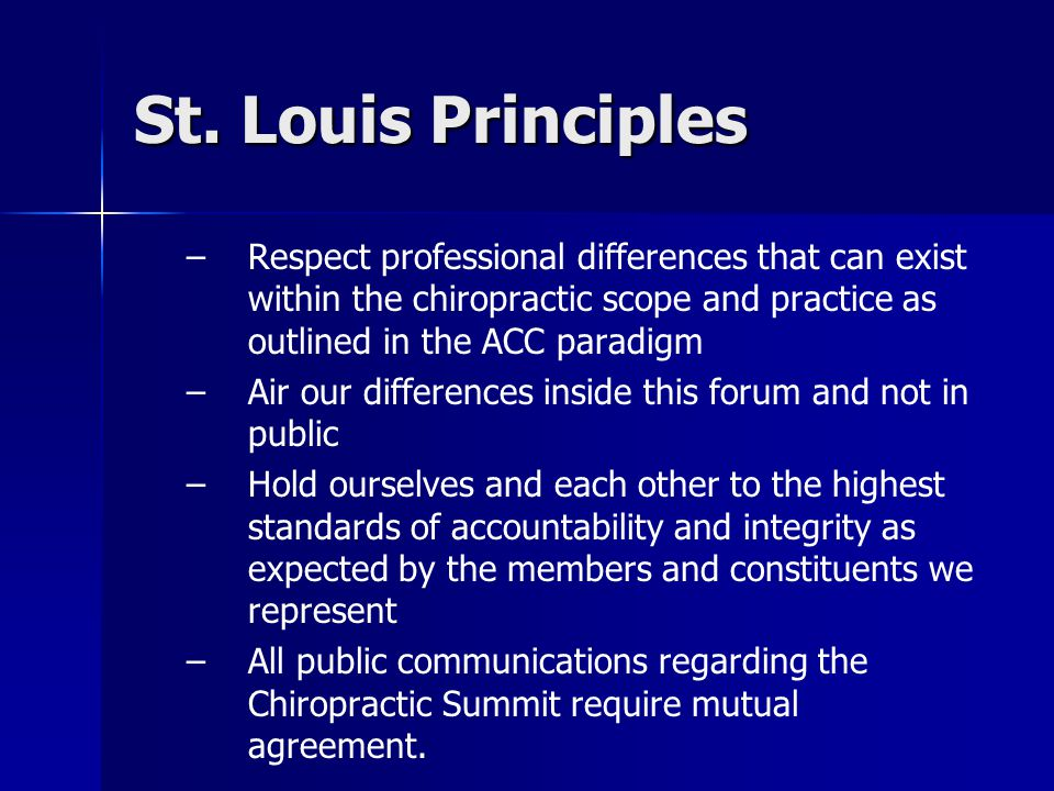 St. Louis Principles – –Respect professional differences that can exist within the chiropractic scope and practice as outlined in the ACC paradigm – –