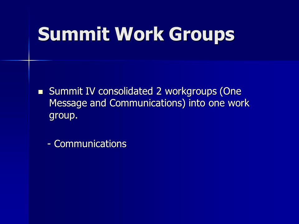 Summit Work Groups Summit IV consolidated 2 workgroups (One Message and Communications) into one work group. Summit IV consolidated 2 workgroups (One