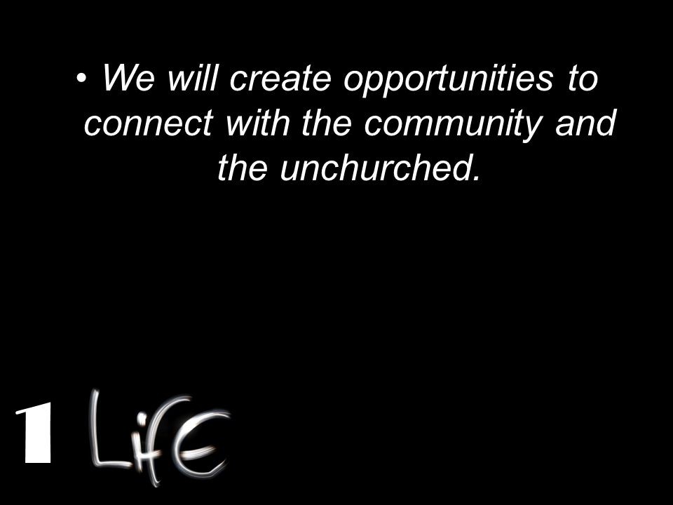 We will create opportunities to connect with the community and the unchurched. 1