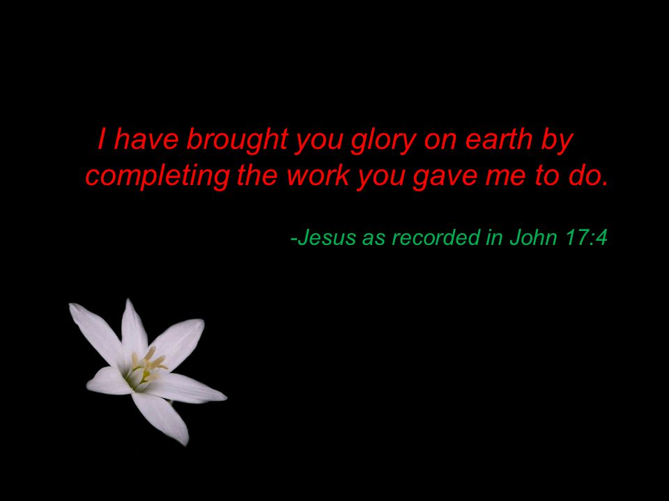 -Jesus as recorded in John 17:4 I have brought you glory on earth by completing the work you gave me to do.