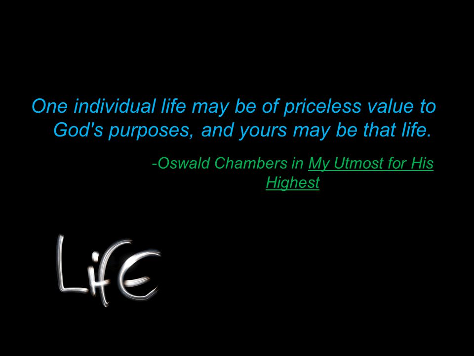 -Oswald Chambers in My Utmost for His Highest One individual life may be of priceless value to God s purposes, and yours may be that life.