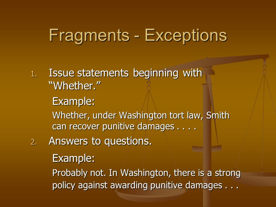 """1. Issue statements beginning with """"Whether."""" Example: Whether, under Washington tort law, Smith can recover punitive damages.... 2. Answers to questi"""