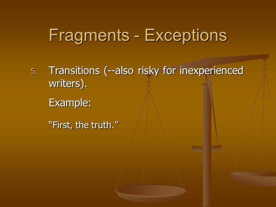 """5. Transitions (--also risky for inexperienced writers). Example: """"First, the truth."""" Fragments - Exceptions"""