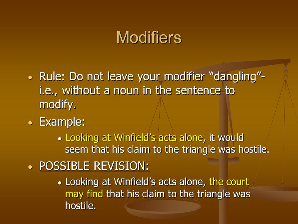 """ Rule: Do not leave your modifier """"dangling""""- i.e., without a noun in the sentence to modify.  Example:  Looking at Winfield's acts alone, it would"""