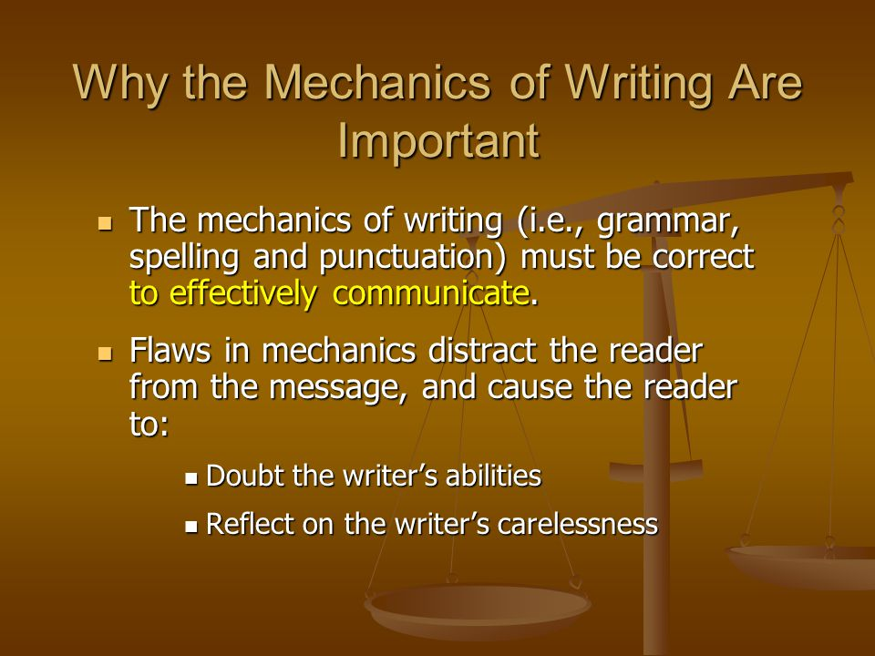 Why the Mechanics of Writing Are Important The mechanics of writing (i.e., grammar, spelling and punctuation) must be correct to effectively communica
