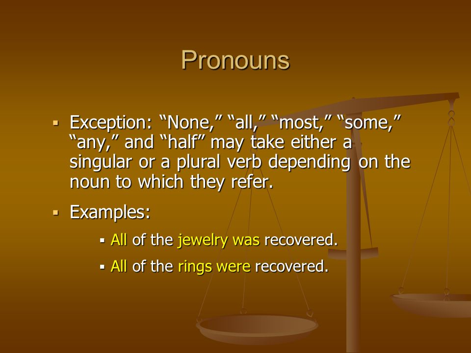  Exception: None, all, most, some, any, and half may take either a singular or a plural verb depending on the noun to which they refer.