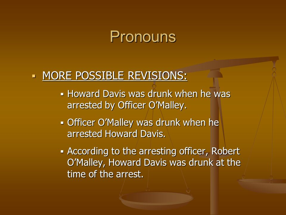  MORE POSSIBLE REVISIONS:  Howard Davis was drunk when he was arrested by Officer O'Malley.  Officer O'Malley was drunk when he arrested Howard Dav