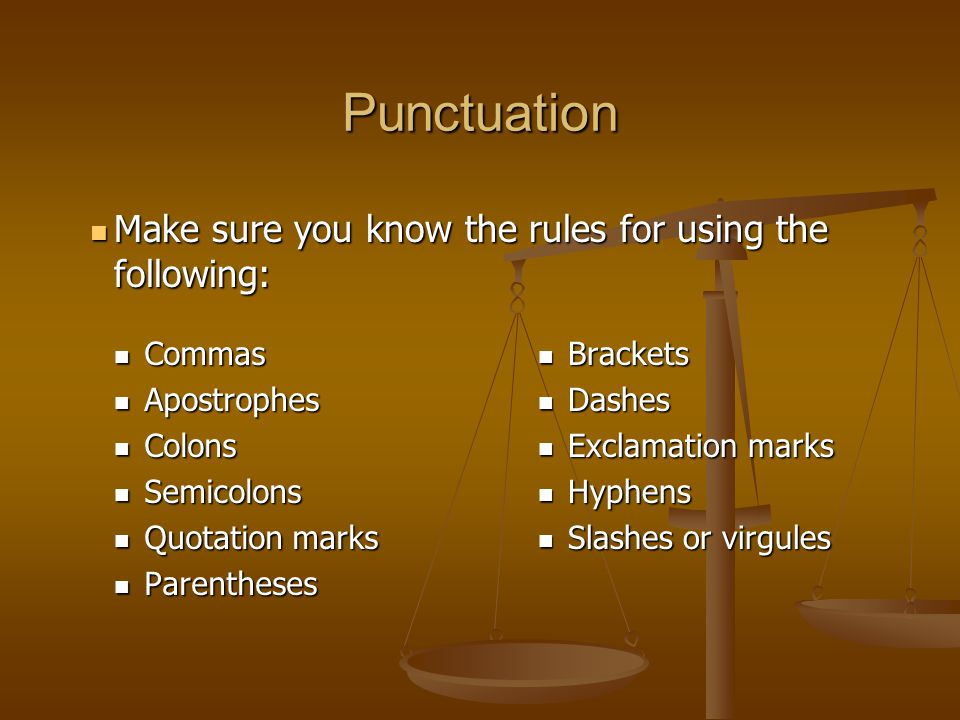 Punctuation Commas Commas Apostrophes Apostrophes Colons Colons Semicolons Semicolons Quotation marks Quotation marks Parentheses Parentheses Brackets Dashes Exclamation marks Hyphens Slashes or virgules Make sure you know the rules for using the following: Make sure you know the rules for using the following: