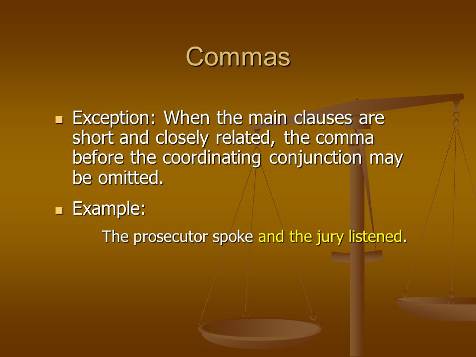 Commas Exception: When the main clauses are short and closely related, the comma before the coordinating conjunction may be omitted. Exception: When t