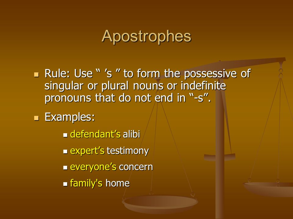 """Apostrophes Rule: Use """" 's """" to form the possessive of singular or plural nouns or indefinite pronouns that do not end in """"-s"""". Rule: Use """" 's """" to fo"""