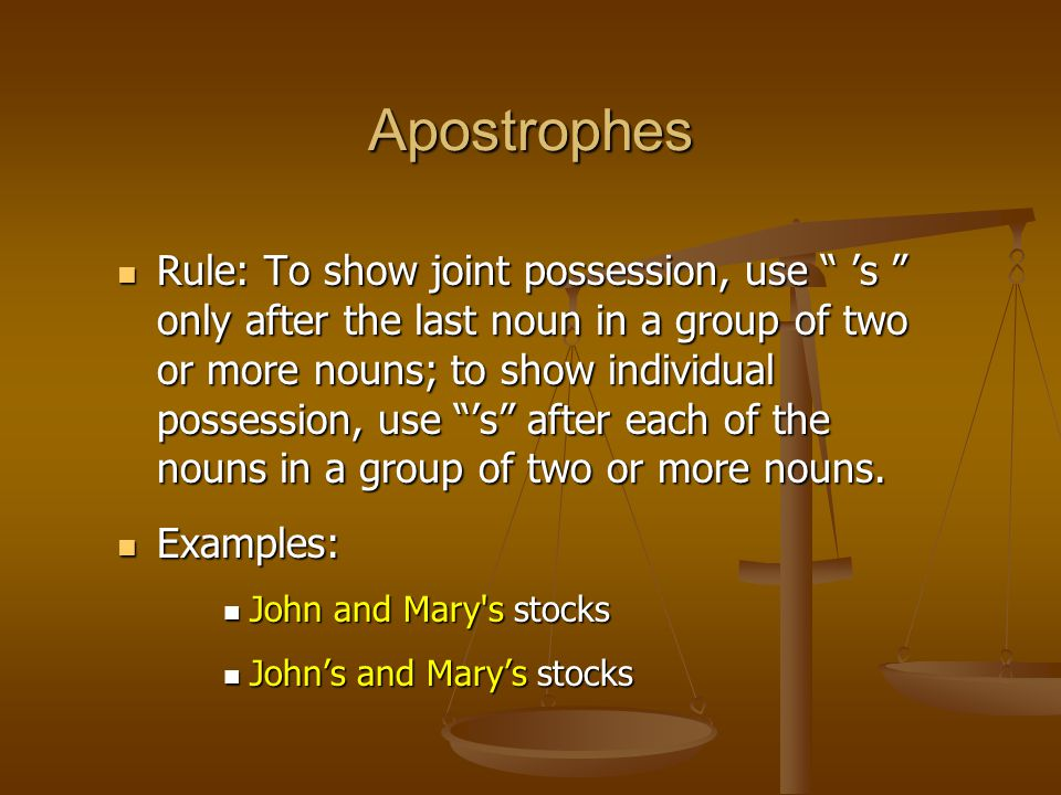 """Rule: To show joint possession, use """" 's """" only after the last noun in a group of two or more nouns; to show individual possession, use """"'s"""" after eac"""