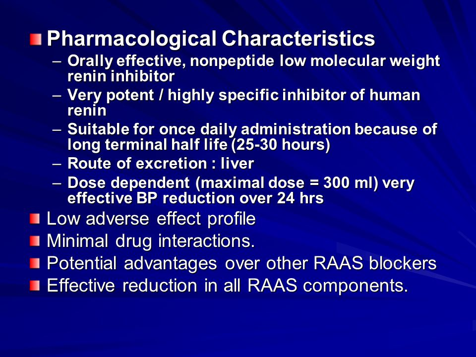 Pharmacological Characteristics –Orally effective, nonpeptide low molecular weight renin inhibitor –Very potent / highly specific inhibitor of human renin –Suitable for once daily administration because of long terminal half life (25-30 hours) –Route of excretion : liver –Dose dependent (maximal dose = 300 ml) very effective BP reduction over 24 hrs Low adverse effect profile Minimal drug interactions.