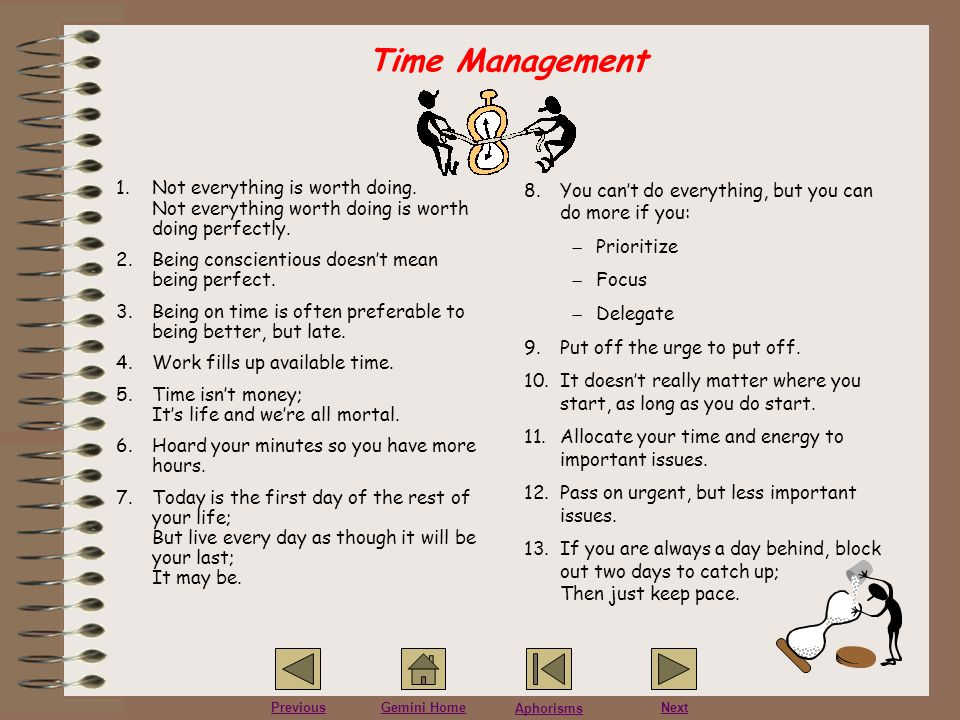Aphorisms PreviousGemini HomeNext Time Management 1.Not everything is worth doing. Not everything worth doing is worth doing perfectly. 2.Being consci