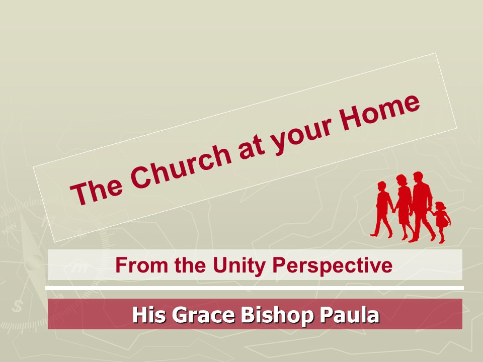 The Church at your Home From the Unity Perspective His Grace Bishop Paula