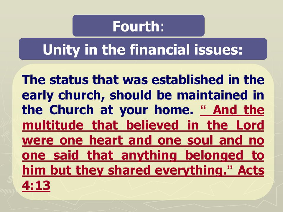 Unity in the financial issues: Fourth: The status that was established in the early church, should be maintained in the Church at your home.