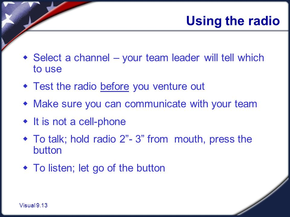 Visual 9.13 Using the radio  Select a channel – your team leader will tell which to use  Test the radio before you venture out  Make sure you can communicate with your team  It is not a cell-phone  To talk; hold radio 2 - 3 from mouth, press the button  To listen; let go of the button