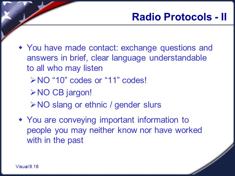 Visual 9.16 Radio Protocols - II  You have made contact: exchange questions and answers in brief, clear language understandable to all who may listen  NO 10 codes or 11 codes.