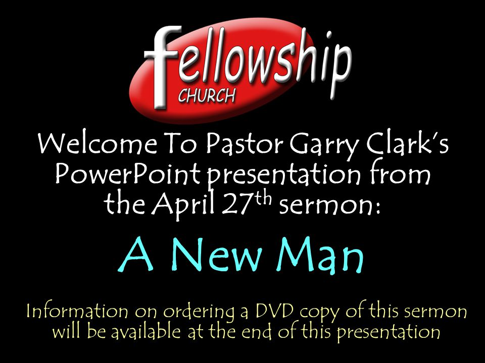 Welcome To Pastor Garry Clark's PowerPoint presentation from the April 27 th sermon: A New Man Welcome To Pastor Garry Clark's PowerPoint presentation from the April 27 th sermon: A New Man Information on ordering a DVD copy of this sermon will be available at the end of this presentation