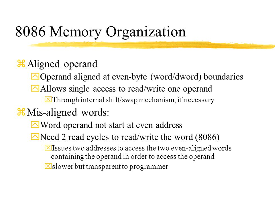 8086 Memory Organization zAligned operand yOperand aligned at even-byte (word/dword) boundaries yAllows single access to read/write one operand xThrou